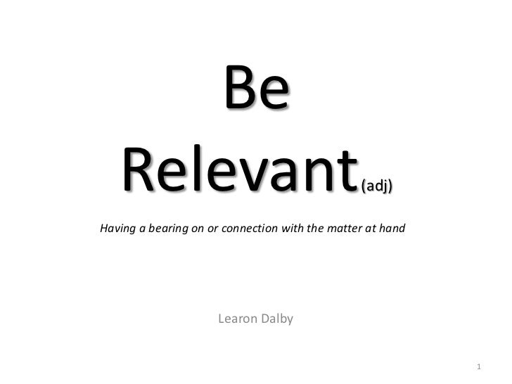 Be   Relevant                                     (adj)Having a bearing on or connection with the matter at hand          ...