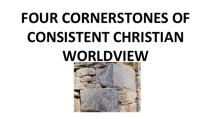 FOUR CORNERSTONES OF CONSISTENT CHRISTIAN WORLDVIEW
