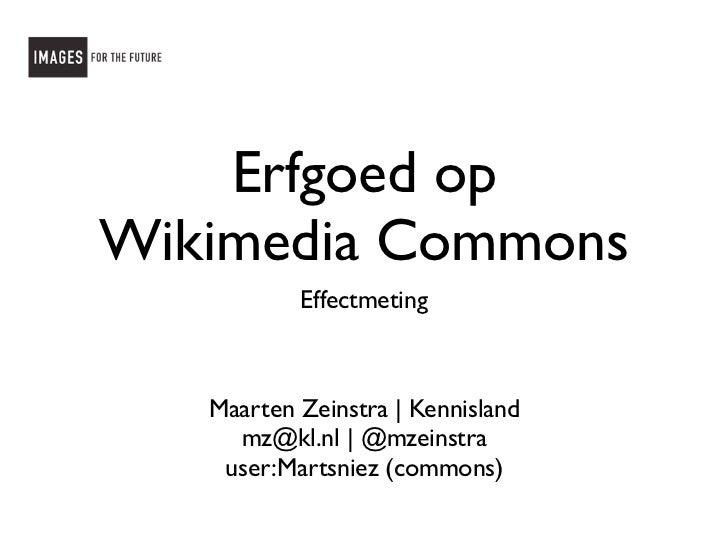 Erfgoed opWikimedia Commons           Effectmeting   Maarten Zeinstra   Kennisland     mz@kl.nl   @mzeinstra    user:Marts...