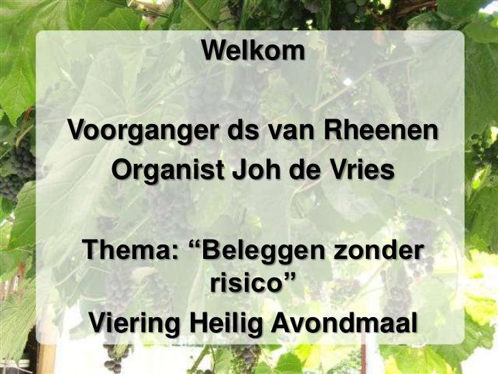 """WelkomVoorganger ds van Rheenen   Organist Joh de Vries Thema: """"Beleggen zonder          risico"""" Viering Heilig Avondmaal"""