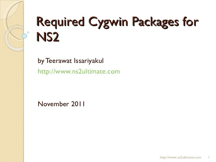 Required Cygwin Packages for NS2 by Teerawat Issariyakul http://www.ns2ultimate.com November 2011 http://www.ns2ultimate.com