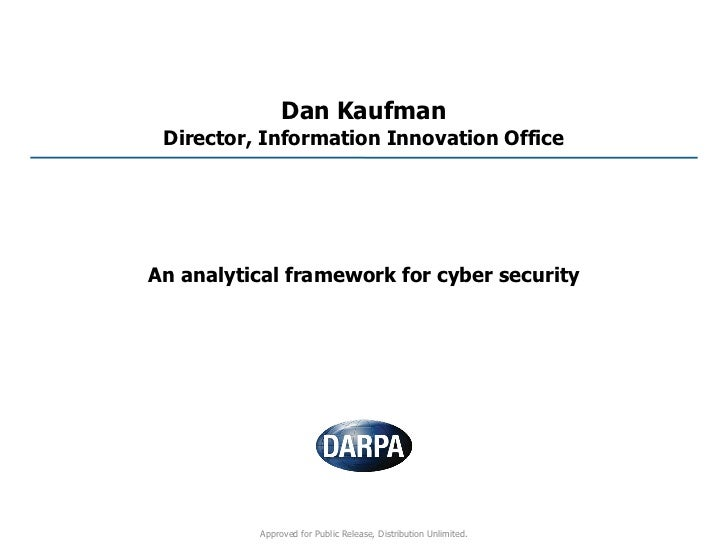 Dan Kaufman Director, Information Innovation OfficeAn analytical framework for cyber security          Approved for Public...