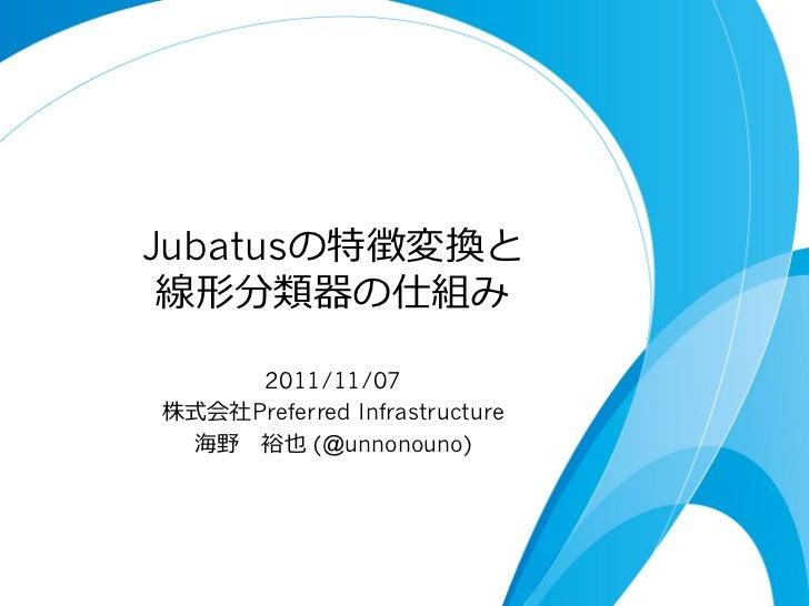 Jubatusの特徴変換と 線形分類器の仕組み     2011/11/07株式会社Preferred Infrastructure 海野 裕也 (@unnonouno)