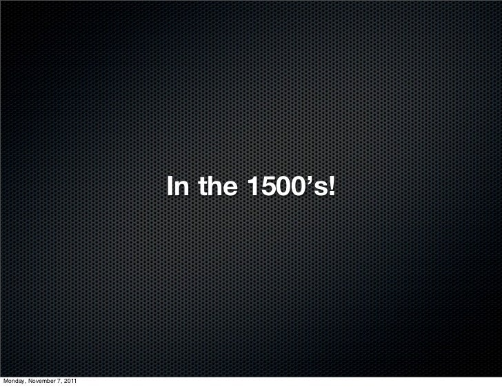 In the 1500's!Monday, November 7, 2011