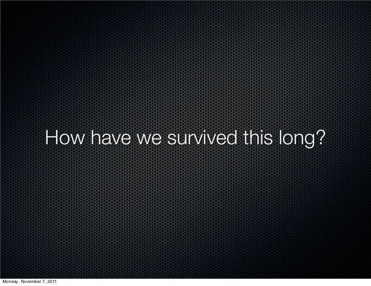 How have we survived this long?Monday, November 7, 2011