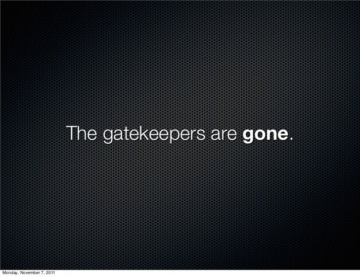 The gatekeepers are gone.Monday, November 7, 2011