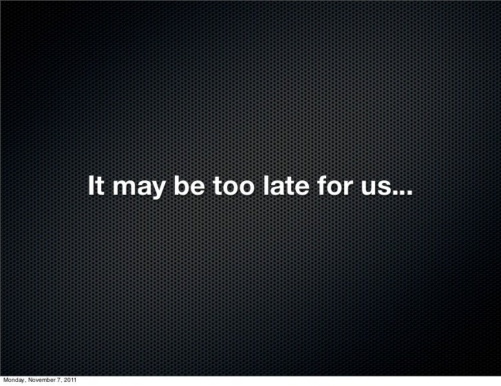 It may be too late for us...Monday, November 7, 2011