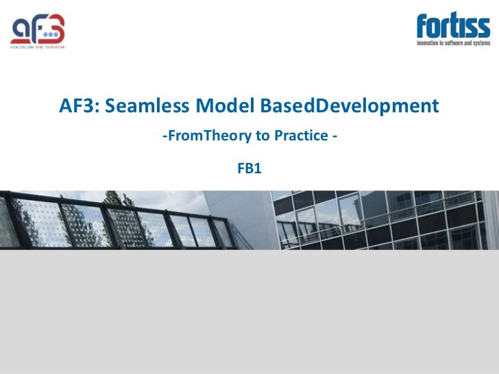 AF3: Seamless Model BasedDevelopment         -FromTheory to Practice -                   FB1