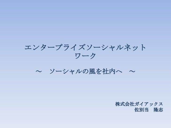 エンタープライズソーシャルネット      ワーク ~   ソーシャルの風を社内へ ~              株式会社ガイアックス                  佐別当 隆志