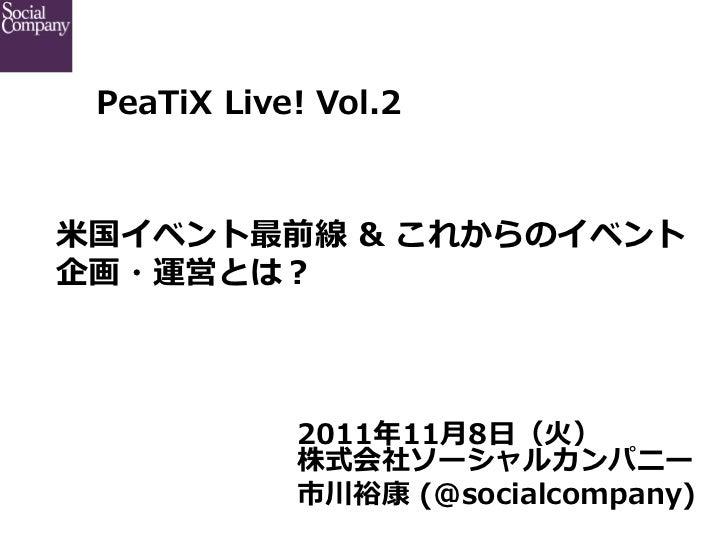 PeaTiX Live! Vol.2            ⽶米国イベント最前線 & これからのイベント企画・運営とは?              2011年年11⽉月8⽇日(⽕火)              株式会社ソーシャルカンパ...