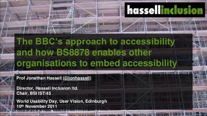 "The BBC""s approach to accessibilityand how BS8878 enables otherorganisations to embed accessibilityProf Jonathan Hassell (..."