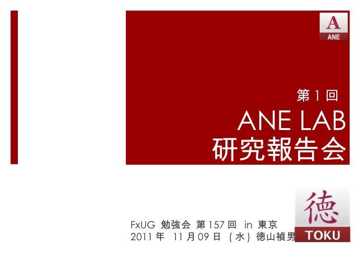 第 1 回  ANE LAB 研究報告会 FxUG  勉強会 第 157 回  in  東京 2011 年  11 月 09 日  ( 水 )  徳山禎男