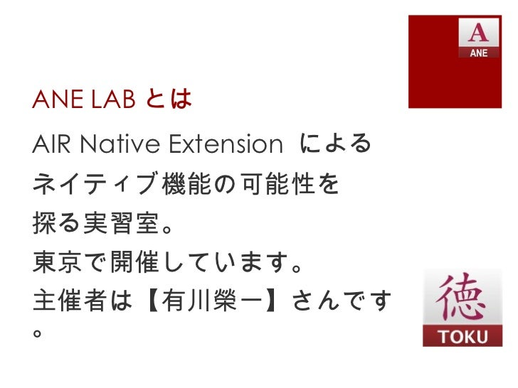 ANE LAB とは <ul><li>AIR Native Extension  による </li></ul><ul><li>ネイティブ機能の可能性を </li></ul><ul><li>探る実習室。 </li></ul><ul><li>東京で...
