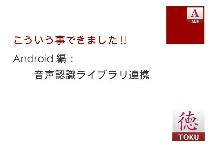 こういう事できました !! <ul><li>Android 編: </li></ul><ul><li>音声認識ライブラリ連携 </li></ul>