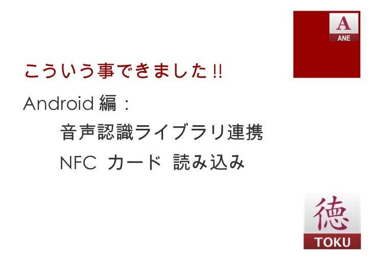 こういう事できました !! <ul><li>Android 編: </li></ul><ul><li>音声認識ライブラリ連携 </li></ul><ul><li>NFC  カード 読み込み </li></ul>