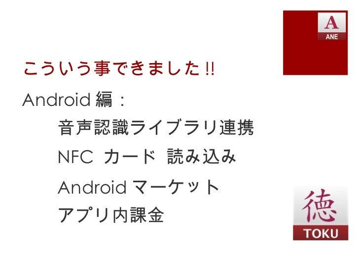こういう事できました !! <ul><li>Android 編: </li></ul><ul><li>音声認識ライブラリ連携 </li></ul><ul><li>NFC  カード 読み込み </li></ul><ul><li>Android マ...