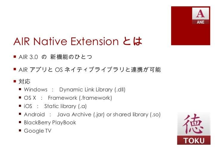 AIR Native Extension とは <ul><li>AIR 3.0  の 新機能のひとつ </li></ul><ul><li>AIR アプリと OS ネイティブライブラリと連携が可能 </li></ul><ul><li>対応 </l...