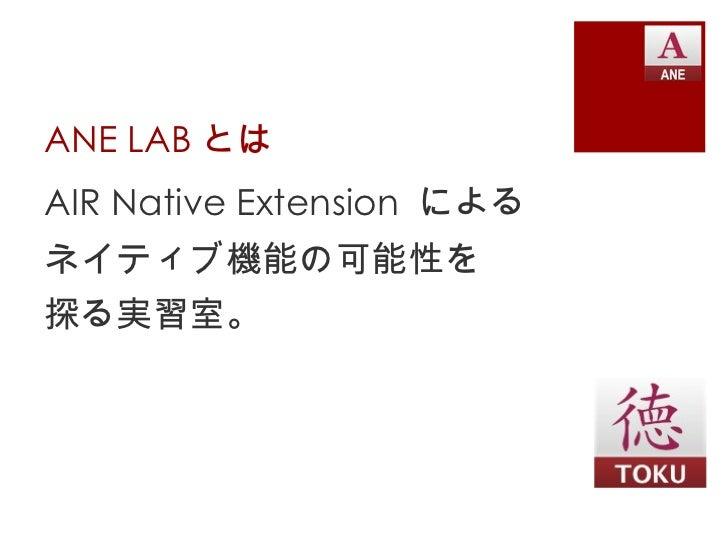 ANE LAB とは <ul><li>AIR Native Extension  による </li></ul><ul><li>ネイティブ機能の可能性を </li></ul><ul><li>探る実習室。 </li></ul>