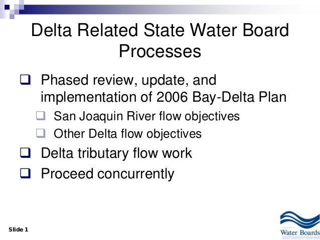 Slide 1 Delta Related State Water Board Processes  Phased review, update, and implementation of 2006 Bay-Delta Plan  San...