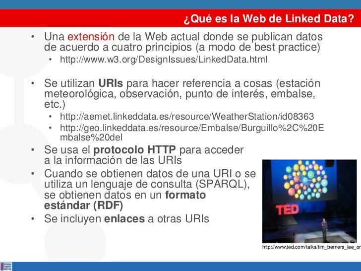 ¿Qué es la Web de Linked Data?• Una extensión de la Web actual donde se publican datos  de acuerdo a cuatro principios (a ...