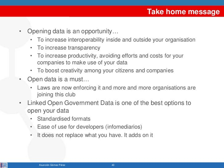 Take home message• Opening data is an opportunity…   • To increase interoperability inside and outside your organisation  ...