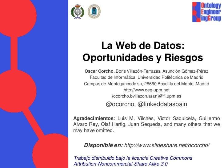 La Web de Datos:    Oportunidades y Riesgos    Oscar Corcho, Boris Villazón-Terrazas, Asunción Gómez-Pérez      Facultad d...