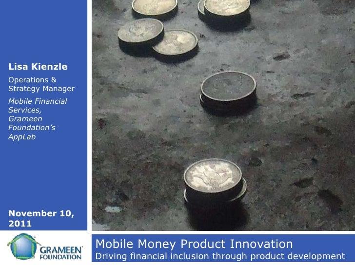 Lisa KienzleOperations &Strategy ManagerMobile FinancialServices,GrameenFoundation'sAppLabNovember 10,2011                ...