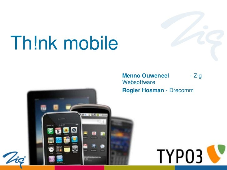 Th!nk mobile               Menno Ouweneel        - Zig               Websoftware               Rogier Hosman - Drecomm