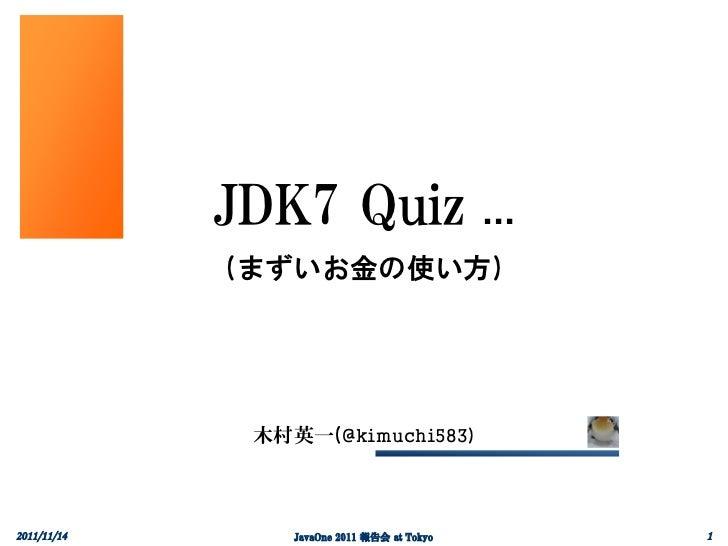 JDK7 Quiz …             (まずいお金の使い方)              木村英一(@kimuchi583)2011/11/14       JavaOne 2011 報告会 at Tokyo   1