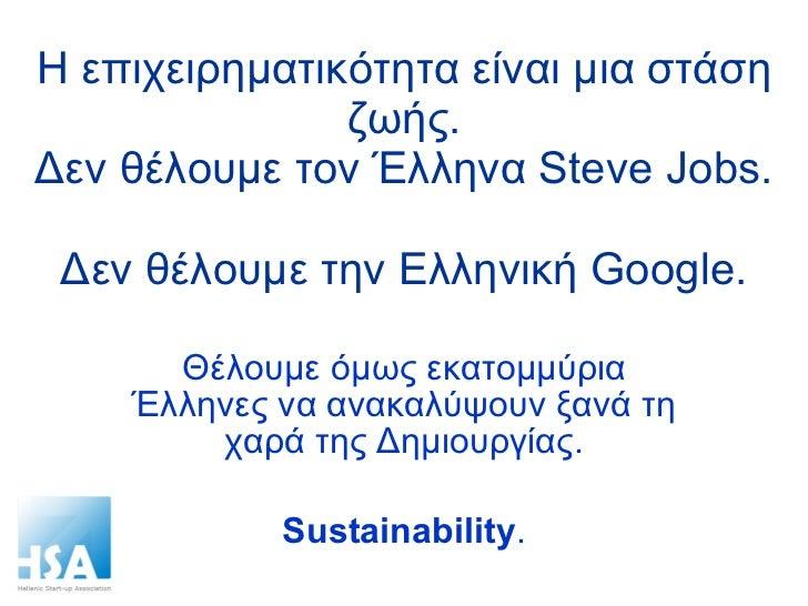 Η επιχειρηματικότητα είναι μια στάση ζωής. Δεν θέλουμε τον Έλληνα  Steve Jobs.  Δεν θέλουμε την Ελληνική  Google. Θέλουμε ...