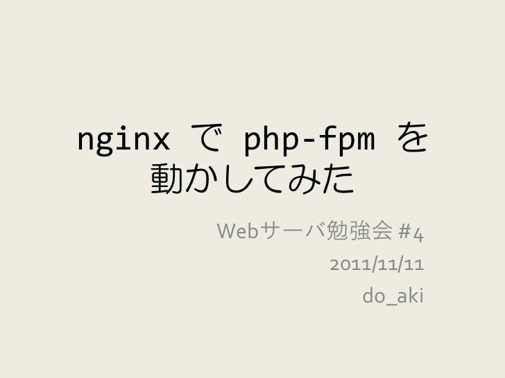 nginx で php-fpm を    動かしてみた      Webサーバ勉強会 #4            2011/11/11               do_aki