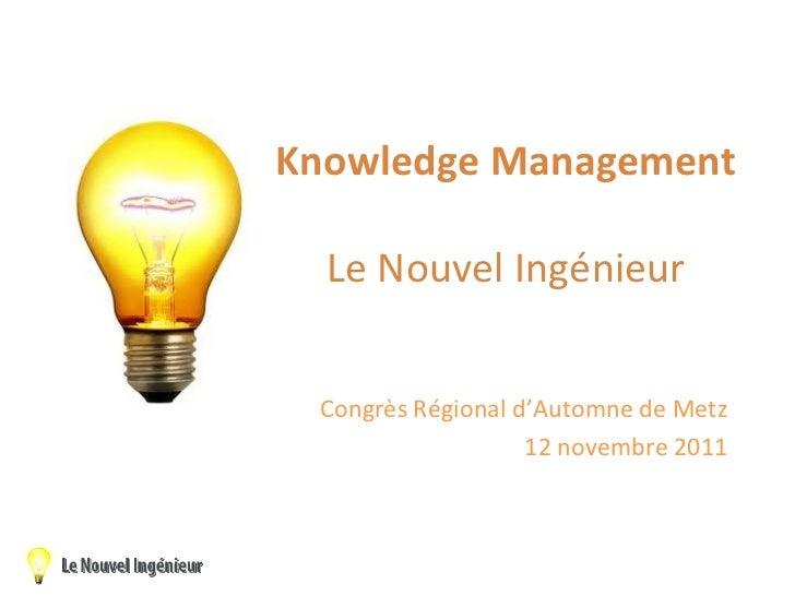Knowledge Management Le Nouvel Ingénieur Congrès Régional d'Automne de Metz 12 novembre 2011