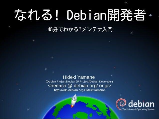 なれる! Debian開発者 45分でわかる?メンテナ入門 Hideki Yamane (Debian Project:Debian JP Project/Debian Developer) <henrich @ debian.org/.or....