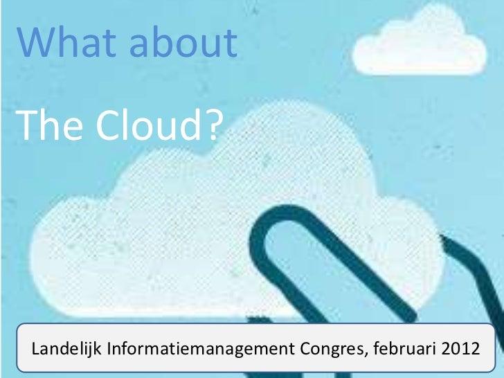 What aboutThe Cloud?Landelijk Informatiemanagement Congres, februari 2012