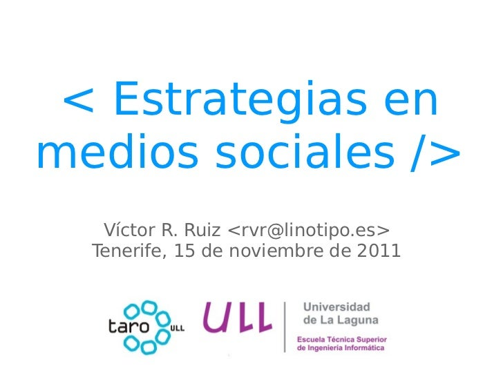 < Estrategias enmedios sociales />   Víctor R. Ruiz <rvr@linotipo.es>  Tenerife, 15 de noviembre de 2011