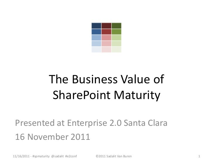 The Business Value of                        SharePoint Maturity Presented at Enterprise 2.0 Santa Clara 16 November 20111...