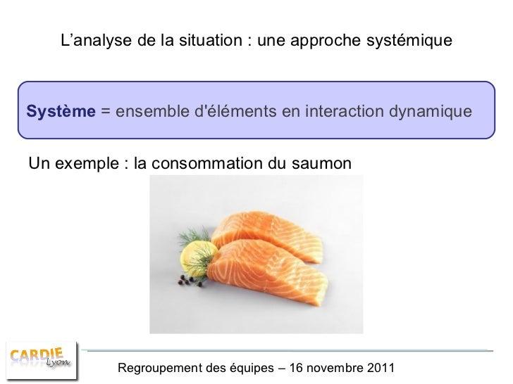 L'analyse de la situation : une approche systémique Système   = ensemble d'éléments en interaction dynamique Regroupement ...