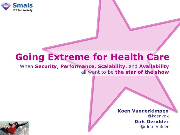 Going Extreme for Health Care Koen Vanderkimpen @koenvdk Dirk Deridder @dirkderidder When  Security ,  Performance ,  Scal...