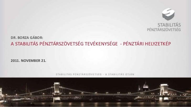 DR. BORZA GÁBOR:A STABILITÁS PÉNZTÁRSZÖVETSÉG TEVÉKENYSÉGE - PÉNZTÁRI HELYZETKÉP2011. NOVEMBER 21.