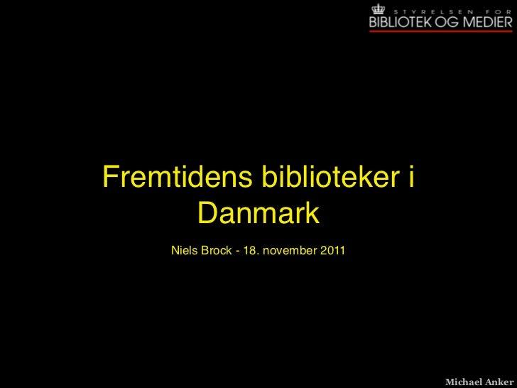 Fremtidens biblioteker i       Danmark     Niels Brock - 18. november 2011                                       Michael A...