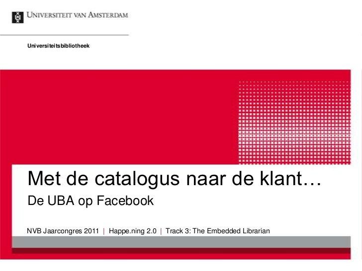 UniversiteitsbibliotheekMet de catalogus naar de klant…De UBA op FacebookNVB Jaarcongres 2011 | Happe.ning 2.0 | Track 3: ...