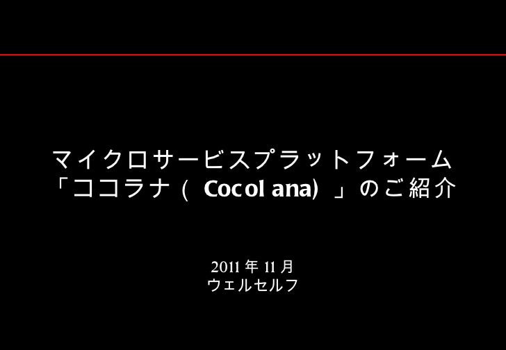 マイクロサービスプラットフォーム「ココラナ( Coc ol ana) 」のご紹介         2011 年 11 月         ウェルセルフ