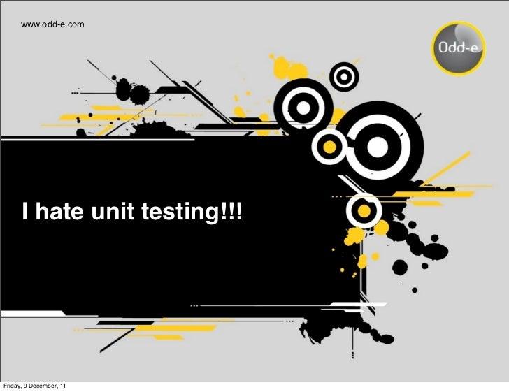 www.odd-e.com      I hate unit testing!!!Friday, 9 December, 11