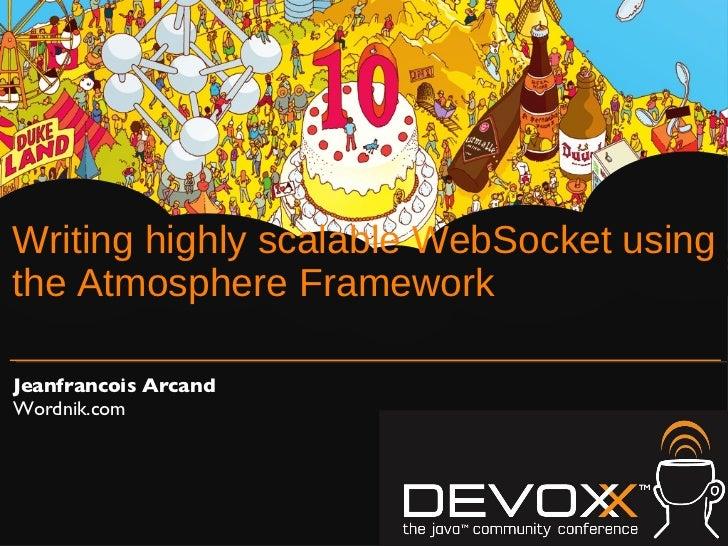 Writing highly scalable WebSocket using the Atmosphere Framework <ul><li>Jeanfrancois Arcand </li></ul><ul><li>Wordnik.com...
