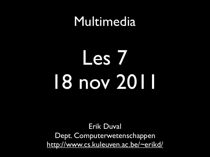 Multimedia    Les 7 18 nov 2011            Erik Duval   Dept. Computerwetenschappenhttp://www.cs.kuleuven.ac.be/~erikd/