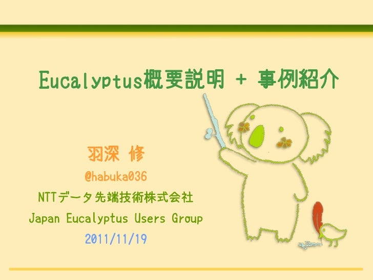 Eucalyptus概要説明 + 事例紹介         羽深 修        @habuka036 NTTデータ先端技術株式会社Japan Eucalyptus Users Group        2011/11/19