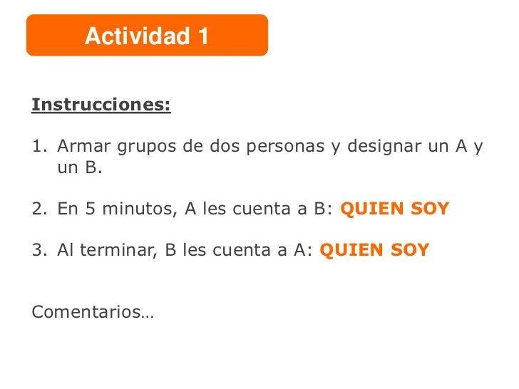 Actividad 1Instrucciones:1. Armar grupos de dos personas y designar un A y   un B.2. En 5 minutos, A les cuenta a B: QUIEN...