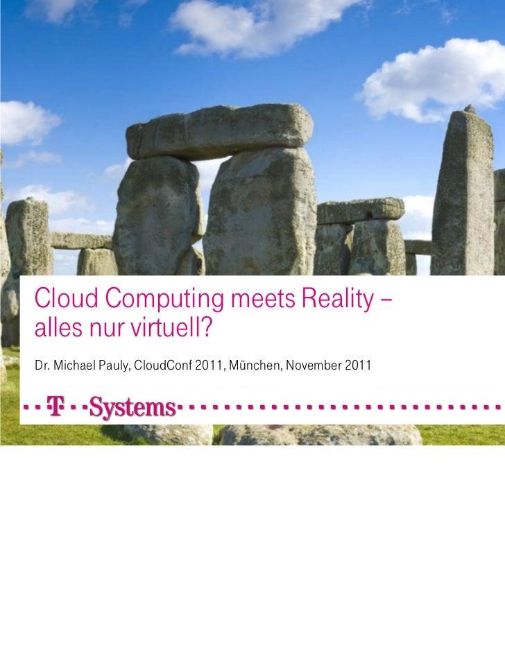 Cloud Computing meets Reality –alles nur virtuell?Dr. Michael Pauly, CloudConf 2011, München, November 2011