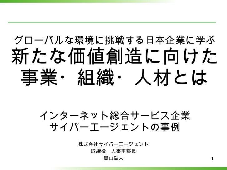 グローバルな環境に挑戦する日本企業に学ぶ 新たな価値創造に向けた 事業・組織・人材とは インターネット総合サービス企業 サイバーエージェントの事例 株式会社サイバーエージェント 取締役 人事本部長 曽山哲人