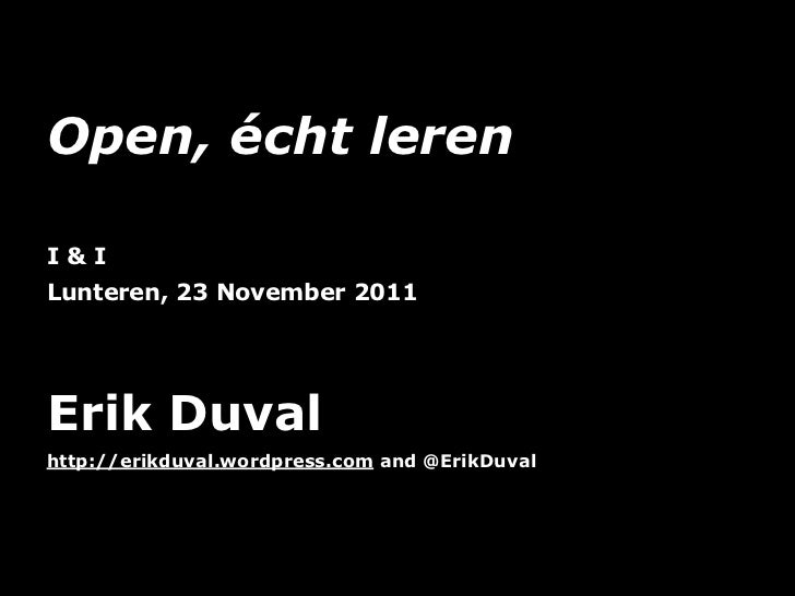 Open, écht lerenI&ILunteren, 23 November 2011Erik Duvalhttp://erikduval.wordpress.com and @ErikDuval                      ...